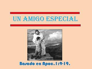 UN AMIGO ESPECIAL, Basado en Apoc, 1:9-19, UN AMIGO ESPECIAL,