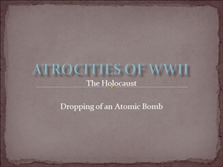 Atrocities of WWII, The Holocaust Dropping of an Atomic Bomb,