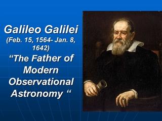 Galileo Galilei (Feb. 15, 1564 - Jan. 8, 1642) The Father,