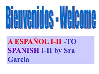 Bienvenidos - Welcome, A ESPAÑOL I-II -TO SPANISH I-II by Sra Garcia,