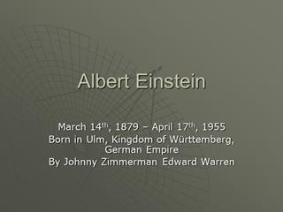 Albert Einstein, March 14th, 1879 – April 17th, 1955 Born in Ulm,
