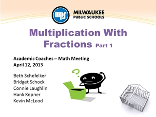 Fractions - Multiplication - Academic Coaches – Math Meeting April 12, 2013 Beth Schefelker,