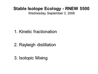 Stable Isotope Ecology - RNEW 5500 Wednesday, September 3, 2008, Kinetic fractionation Rayleigh distillation IsoMixing,