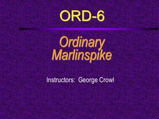 ORD-6, Ordinary Marlinspike, Instructors: George Crowl, Course Outline, Name Digital slide making software
